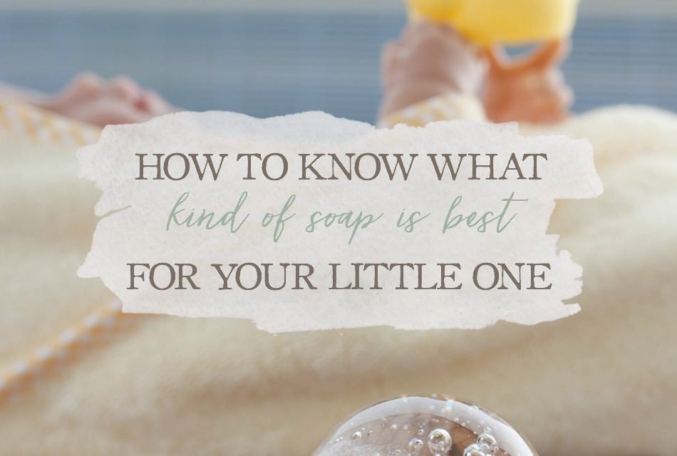 How To Know What Kind Of Soap Is Best For Your Little One