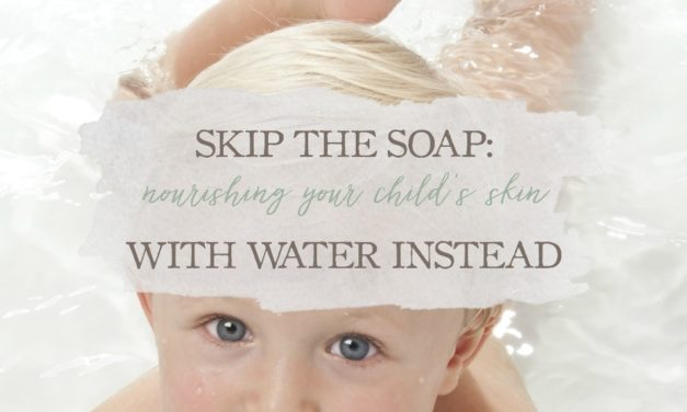 Skip The Soap – Nourishing Your Child's Skin With Water Instead