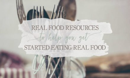 Real Food Resources To Help You Get Started Eating Real Food