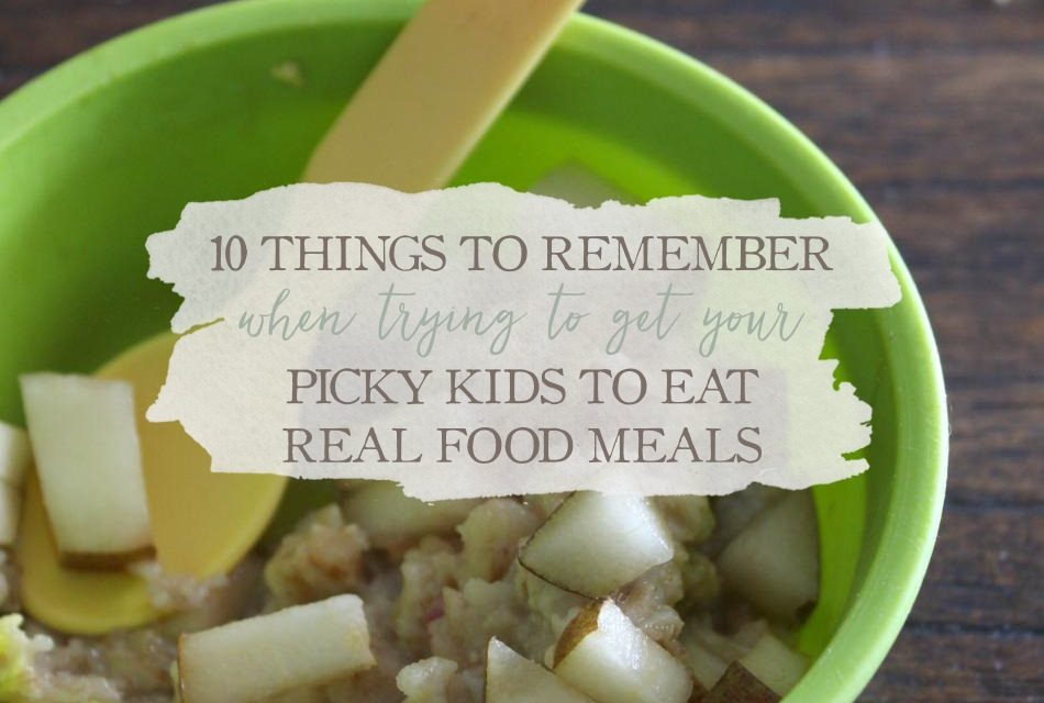 10 Things To Remember When Trying To Get Your Picky Kids To Eat Real Food Meals