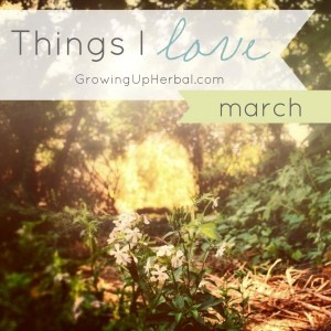 Things I Love - March | GrowingUpHerbal.com - Sharing some of my favorite things from March 2014!