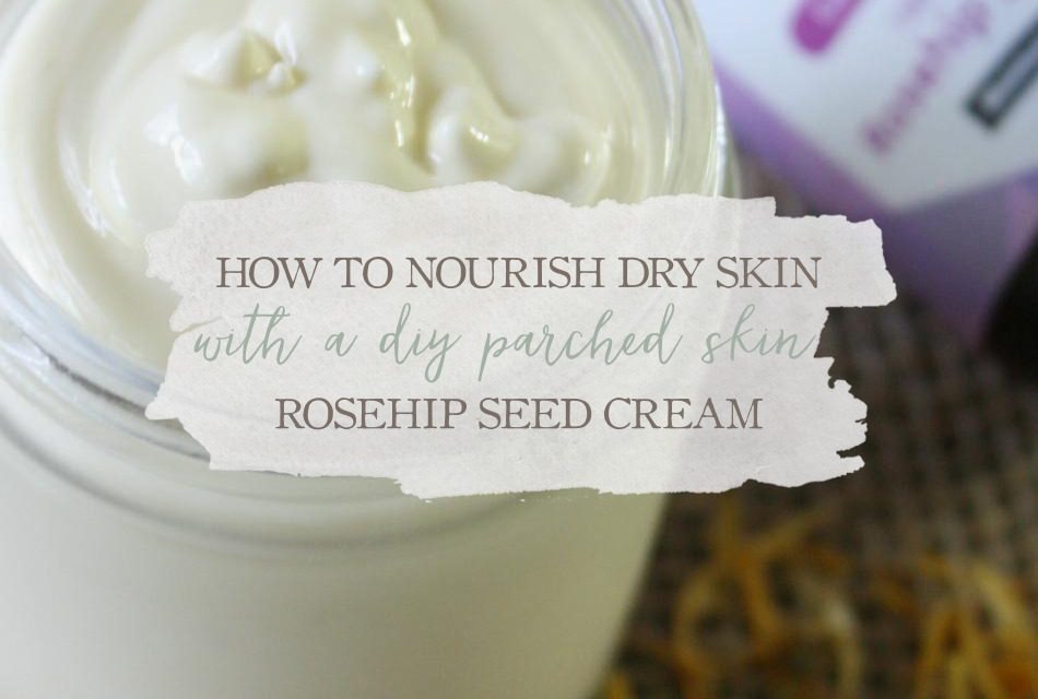 How To Nourish Dry Skin With A DIY Parched Skin Rosehip Seed Cream
