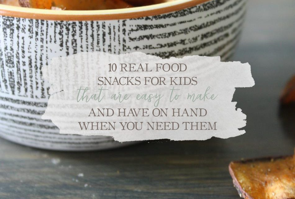 Ten Real Food Snacks For Kids That Are Easy To Make And Have On Hand When You Need Them