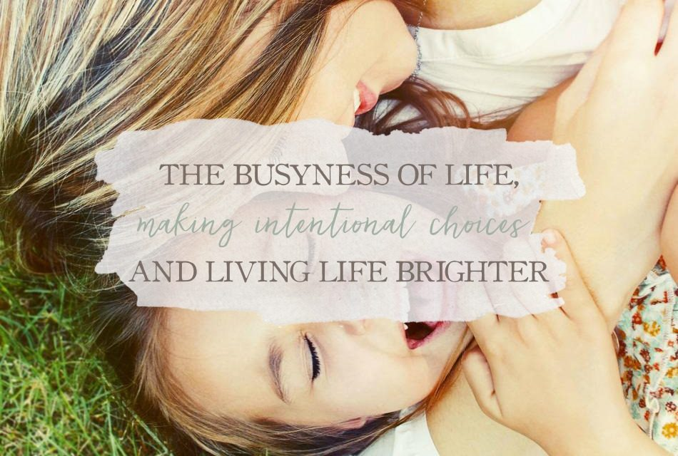 The Busyness of Life, Making Intentional Choices, and Living Life Brighter
