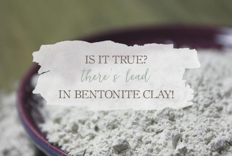 Is It True? There's Lead In Bentonite Clay!