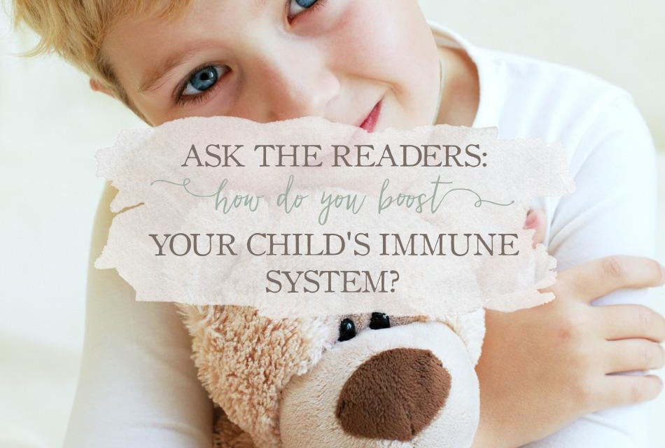 Ask The Readers: How Do You Boost Your Child's Immune System?