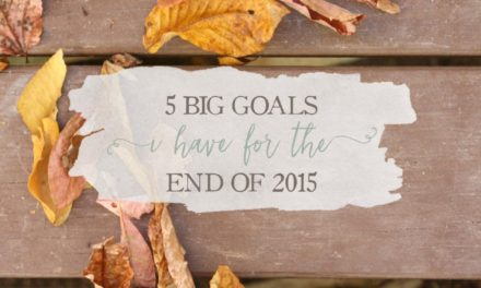 5 BIG Goals I Have For The End Of 2015