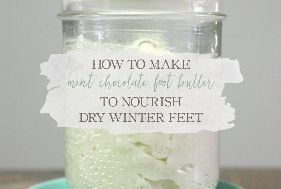 How To Make A Mint Chocolate Foot Butter To Nourish Dry Winter Feet