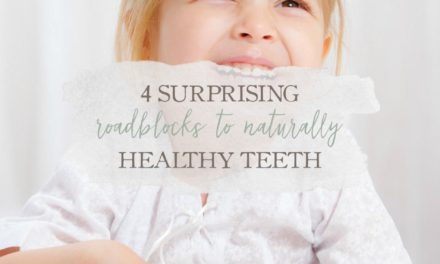 4 Surprising Roadblocks To Naturally Healthy Teeth