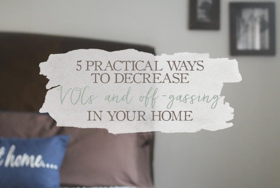 5 Practical Ways To Decrease VOCs And Off-Gassing In Your Home