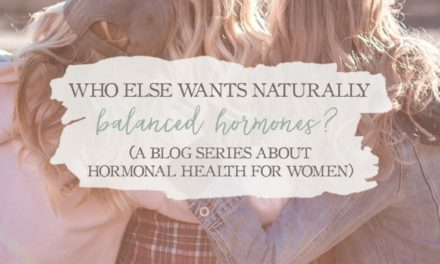 Who Else Wants Naturally Balanced Hormones? [A Blog Series About Hormonal Health For Women]