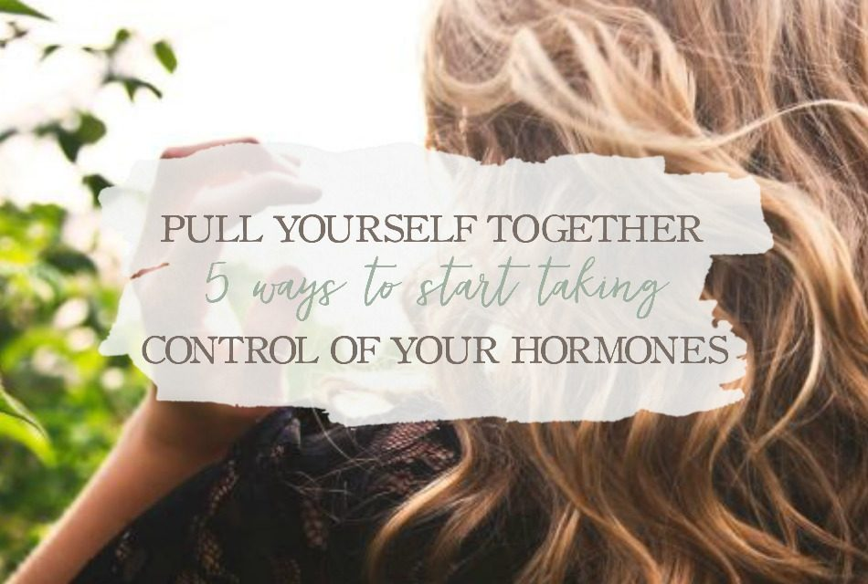 Pull Yourself Together: 5 Ways To Start Taking Control of Your Hormonal Health