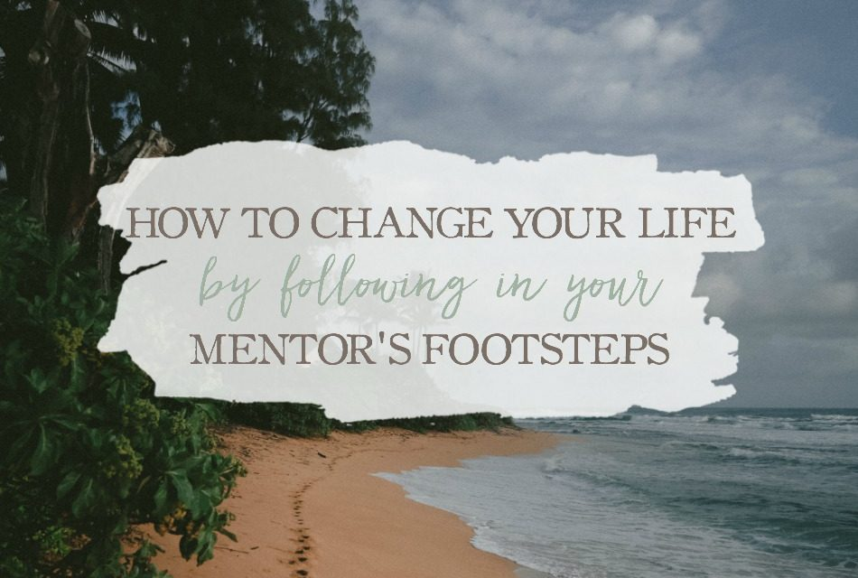 How To Change Your Life By Following In Your Mentor's Footsteps