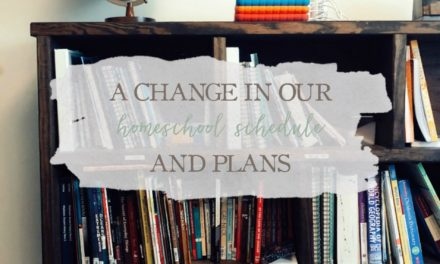 A Change in Our Homeschool Schedule & Plans