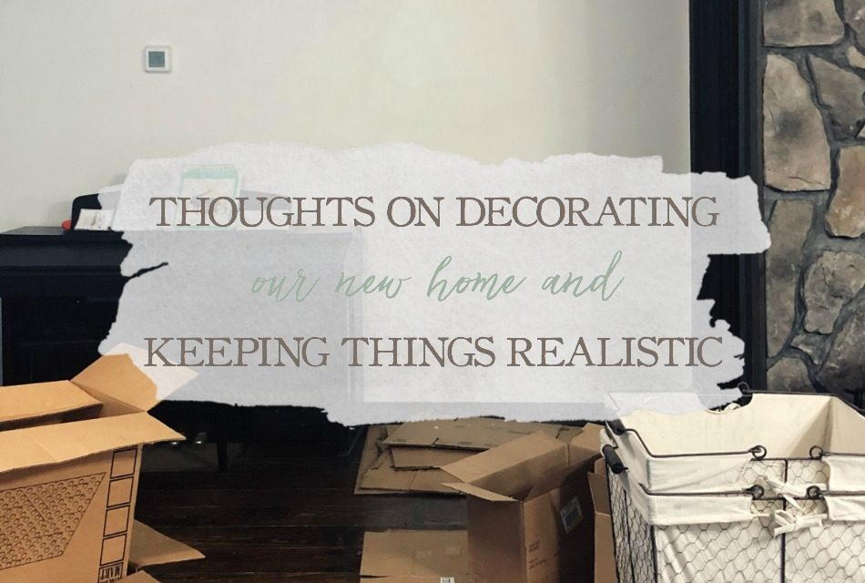 Thoughts On Decorating Our New Home & Keeping Things Realistic