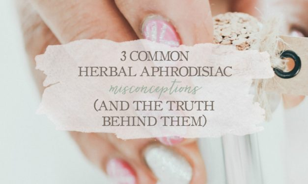 3 Common Herbal Aphrodisiac Misconceptions (And The Truth Behind Them)