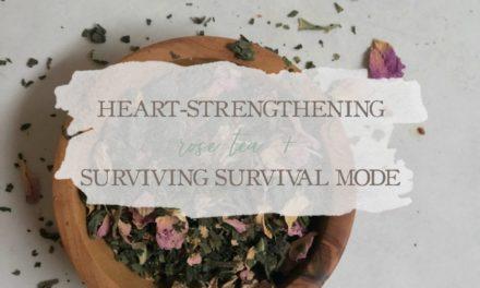 Heart-Strengthening Rose Tea & Surviving Survival Mode