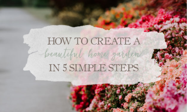 How To Create A Beautiful Home Garden In 5 Simple Steps